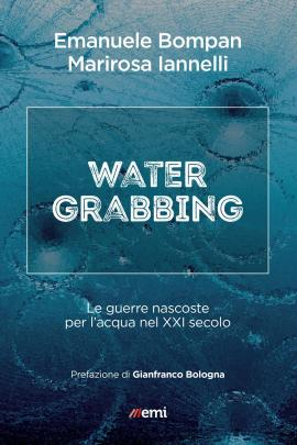 """Copertina di """"Water Grabbing. Le guerre nascoste per l'acqua nel XXI secolo"""" (emi, 2018) di Emanuele Bompan e Marirosa Iannelli"""